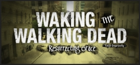 Waking the Walking Dead - Resurrecting Grace